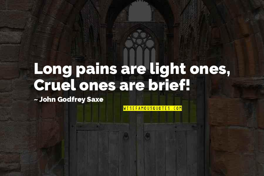 Godfrey Quotes By John Godfrey Saxe: Long pains are light ones, Cruel ones are