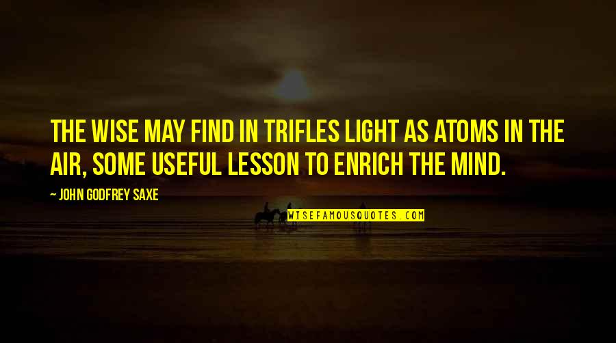 Godfrey Quotes By John Godfrey Saxe: The wise may find in trifles light as