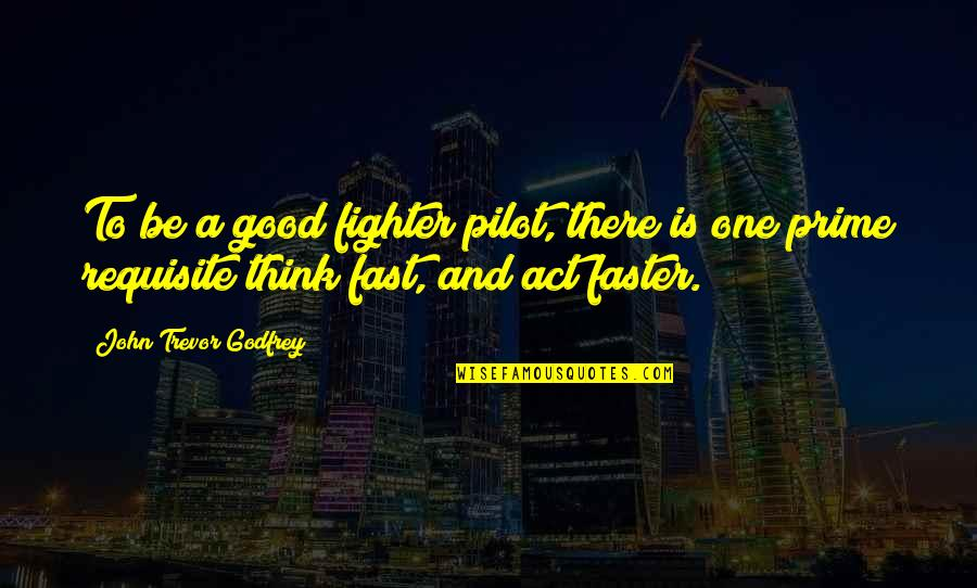 Godfrey Quotes By John Trevor Godfrey: To be a good fighter pilot, there is
