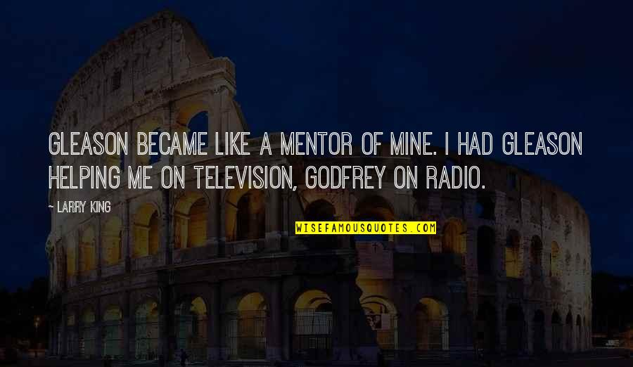 Godfrey Quotes By Larry King: Gleason became like a mentor of mine. I