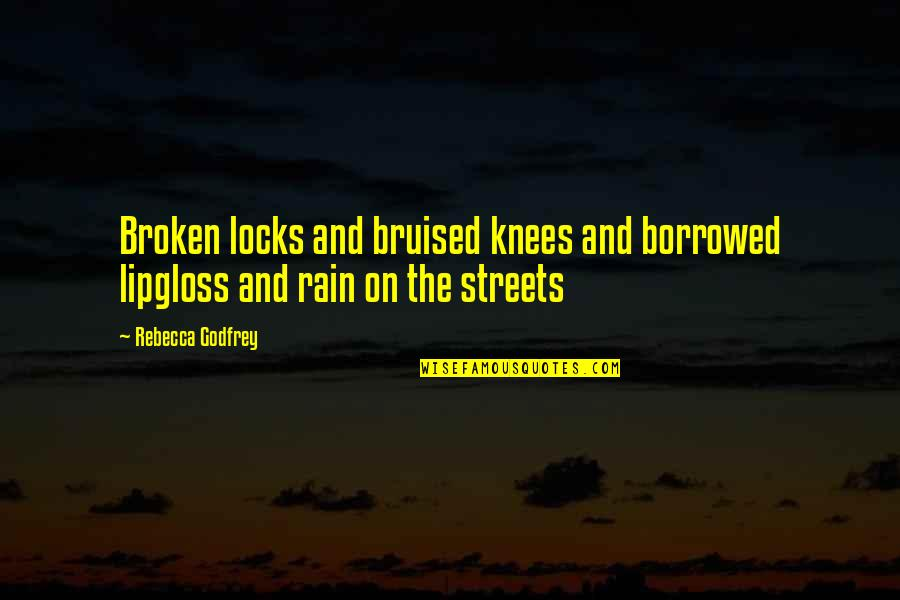 Godfrey Quotes By Rebecca Godfrey: Broken locks and bruised knees and borrowed lipgloss