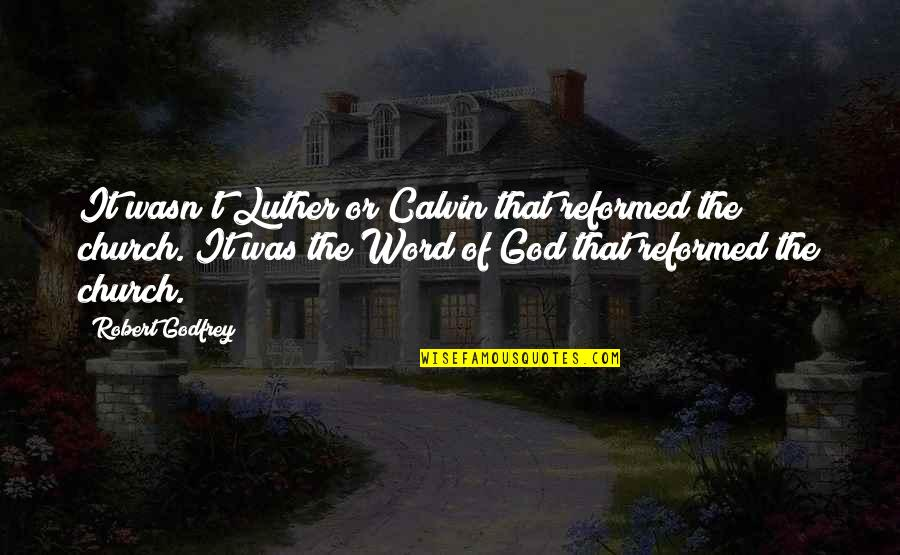 Godfrey Quotes By Robert Godfrey: It wasn't Luther or Calvin that reformed the