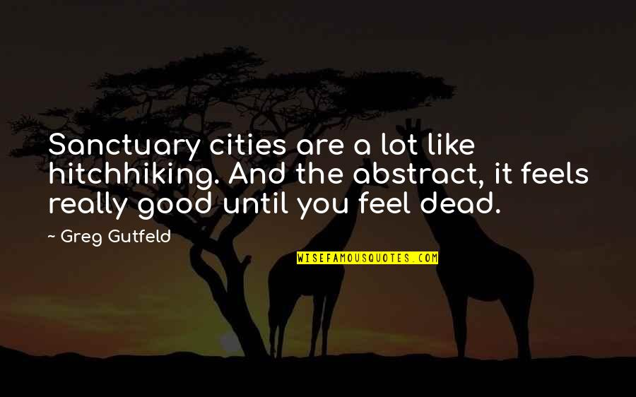 Godliest Quotes By Greg Gutfeld: Sanctuary cities are a lot like hitchhiking. And