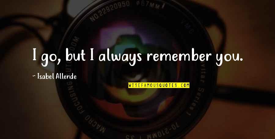 Godmom Quotes By Isabel Allende: I go, but I always remember you.