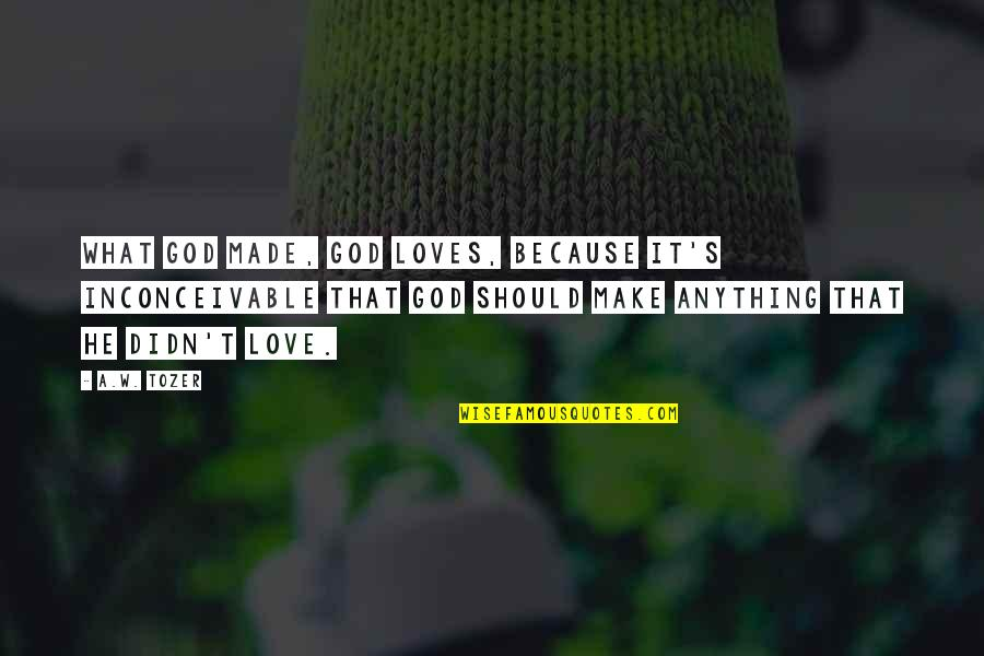 God's Creation Quotes By A.W. Tozer: What God made, God loves, because it's inconceivable