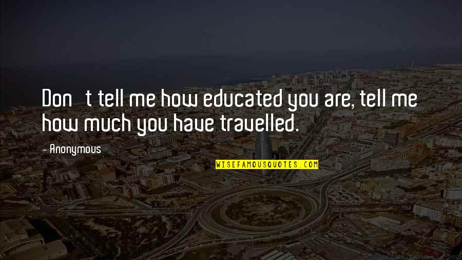God's Creation Quotes By Anonymous: Don't tell me how educated you are, tell