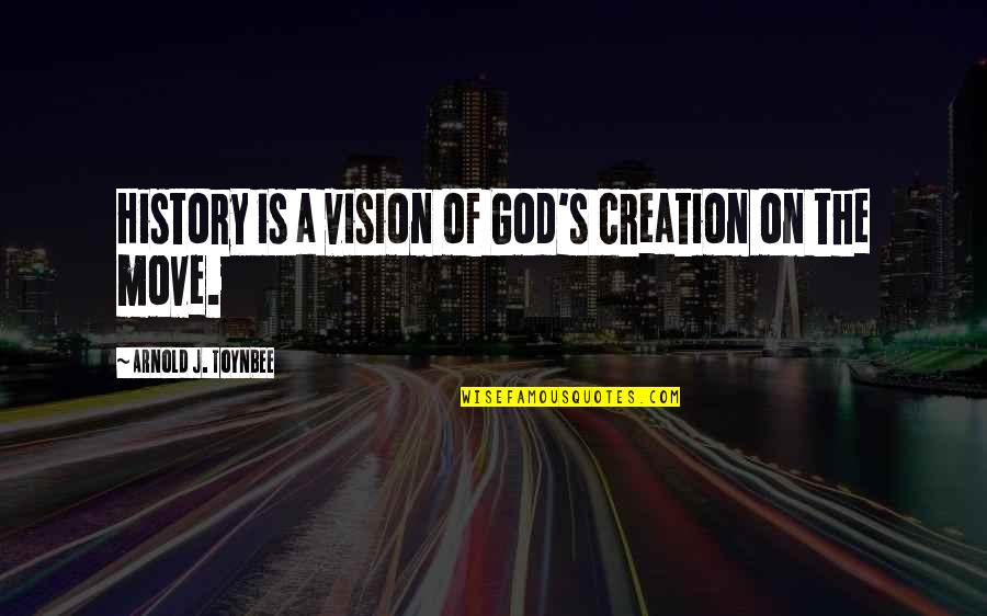 God's Creation Quotes By Arnold J. Toynbee: History is a vision of God's creation on