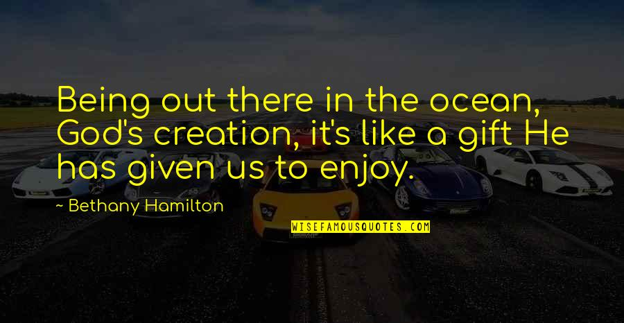 God's Creation Quotes By Bethany Hamilton: Being out there in the ocean, God's creation,