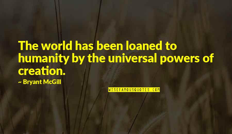God's Creation Quotes By Bryant McGill: The world has been loaned to humanity by