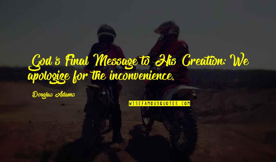 God's Creation Quotes By Douglas Adams: God's Final Message to His Creation:'We apologize for
