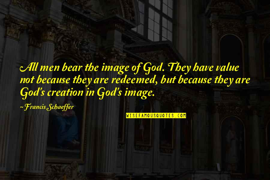 God's Creation Quotes By Francis Schaeffer: All men bear the image of God. They
