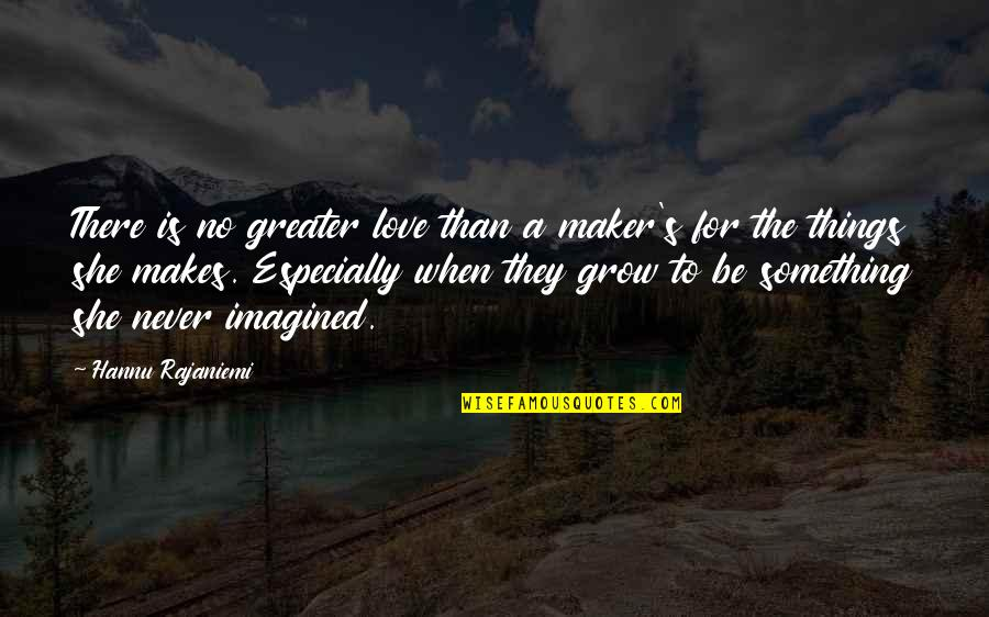 God's Creation Quotes By Hannu Rajaniemi: There is no greater love than a maker's