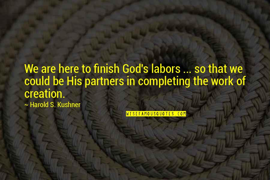 God's Creation Quotes By Harold S. Kushner: We are here to finish God's labors ...