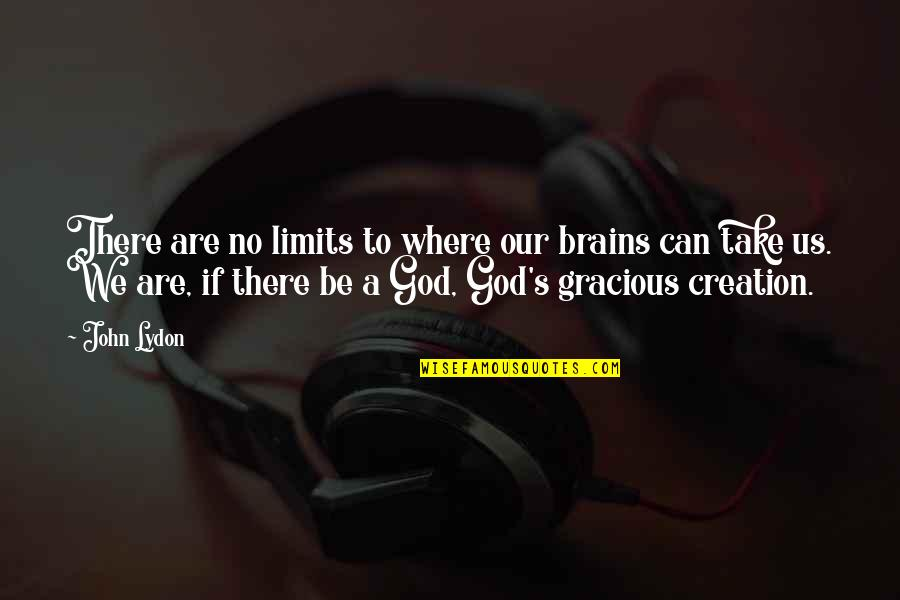 God's Creation Quotes By John Lydon: There are no limits to where our brains