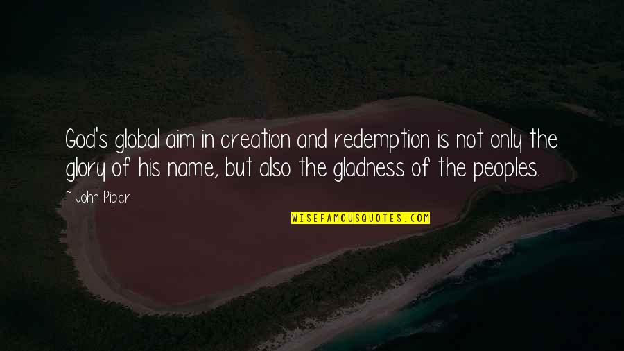 God's Creation Quotes By John Piper: God's global aim in creation and redemption is