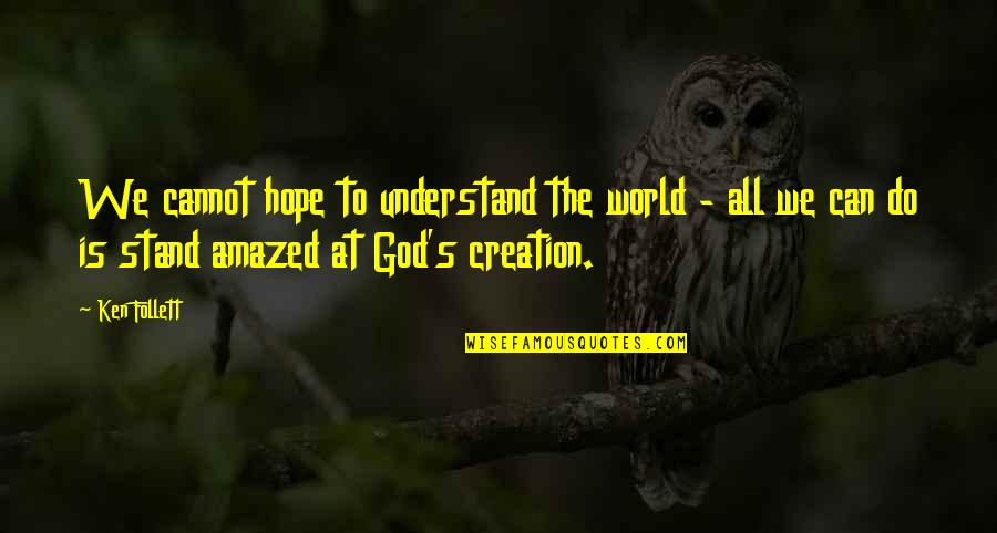 God's Creation Quotes By Ken Follett: We cannot hope to understand the world -