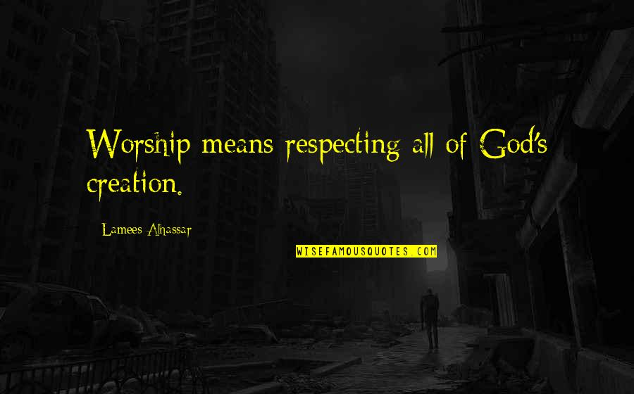 God's Creation Quotes By Lamees Alhassar: Worship means respecting all of God's creation.