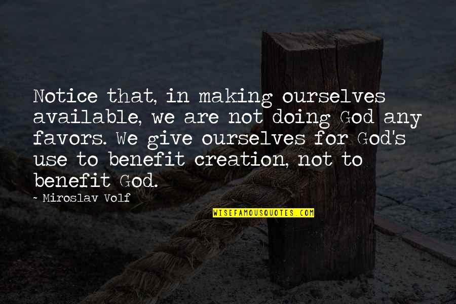 God's Creation Quotes By Miroslav Volf: Notice that, in making ourselves available, we are