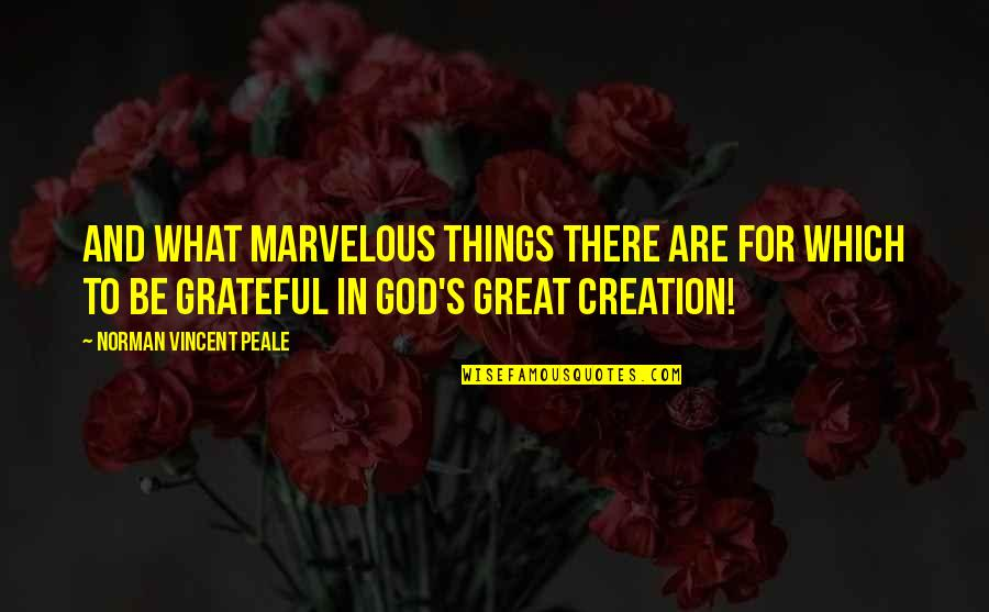 God's Creation Quotes By Norman Vincent Peale: And what marvelous things there are for which