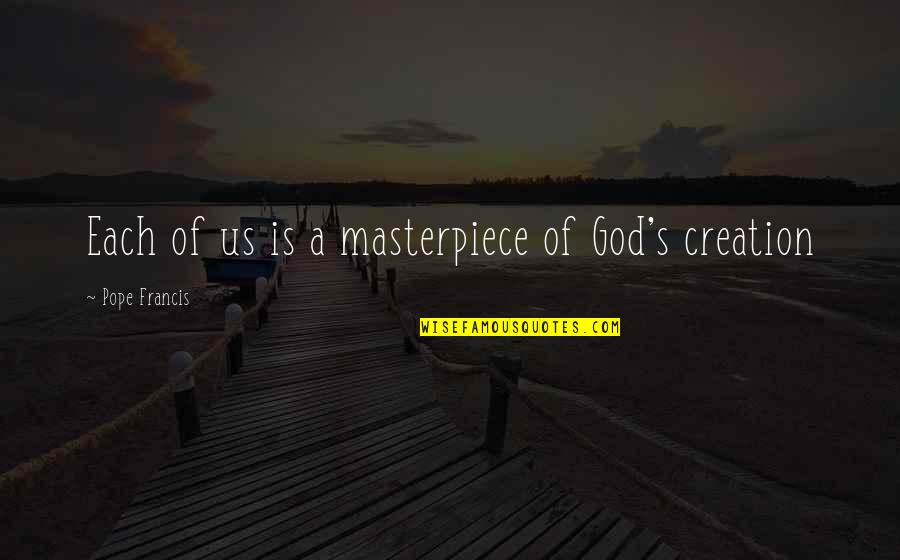 God's Creation Quotes By Pope Francis: Each of us is a masterpiece of God's