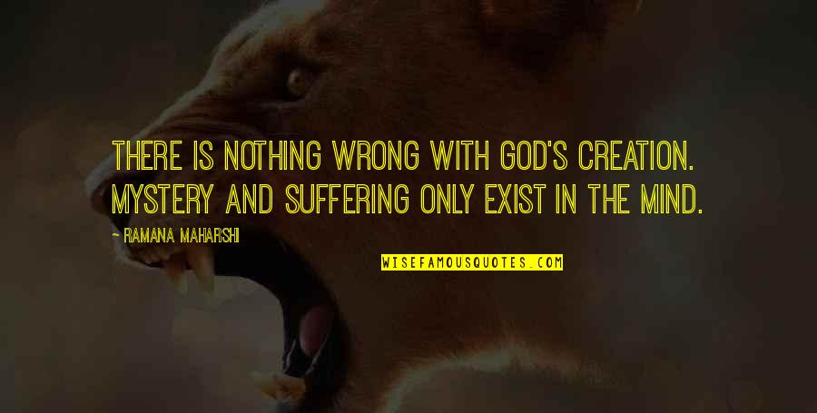 God's Creation Quotes By Ramana Maharshi: There is nothing wrong with God's creation. Mystery