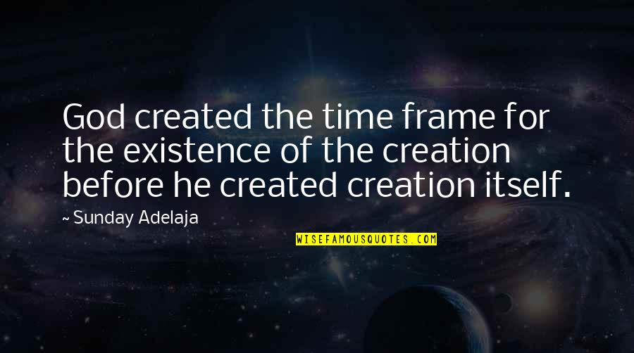 God's Creation Quotes By Sunday Adelaja: God created the time frame for the existence