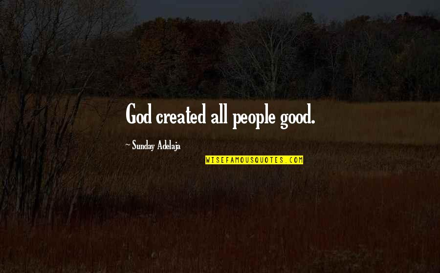 God's Creation Quotes By Sunday Adelaja: God created all people good.