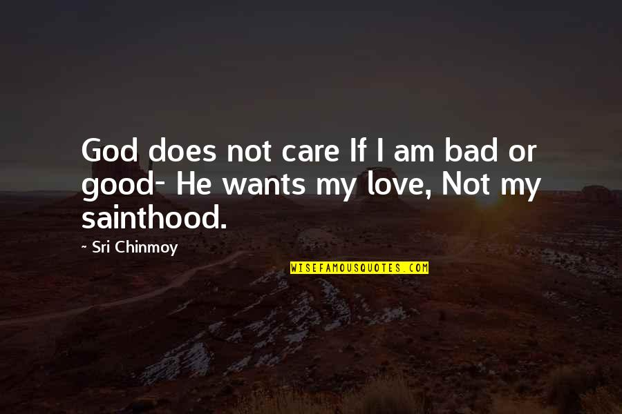 God's Love And Care Quotes By Sri Chinmoy: God does not care If I am bad