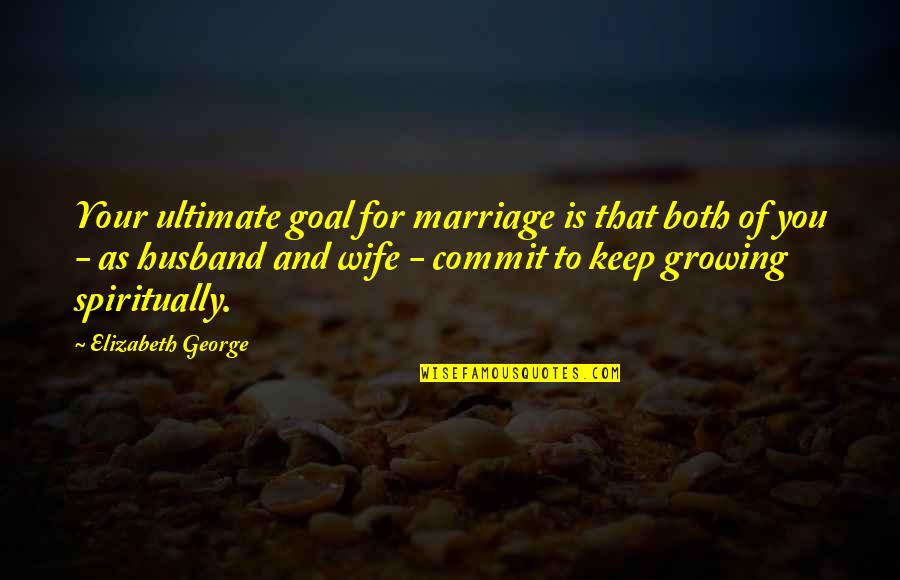God's Love And Faithfulness Quotes By Elizabeth George: Your ultimate goal for marriage is that both