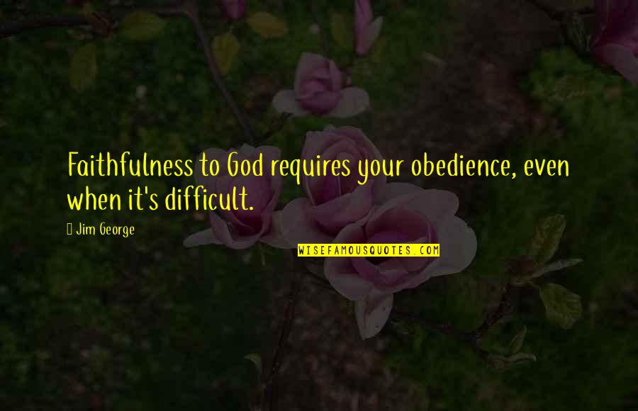 God's Love And Faithfulness Quotes By Jim George: Faithfulness to God requires your obedience, even when
