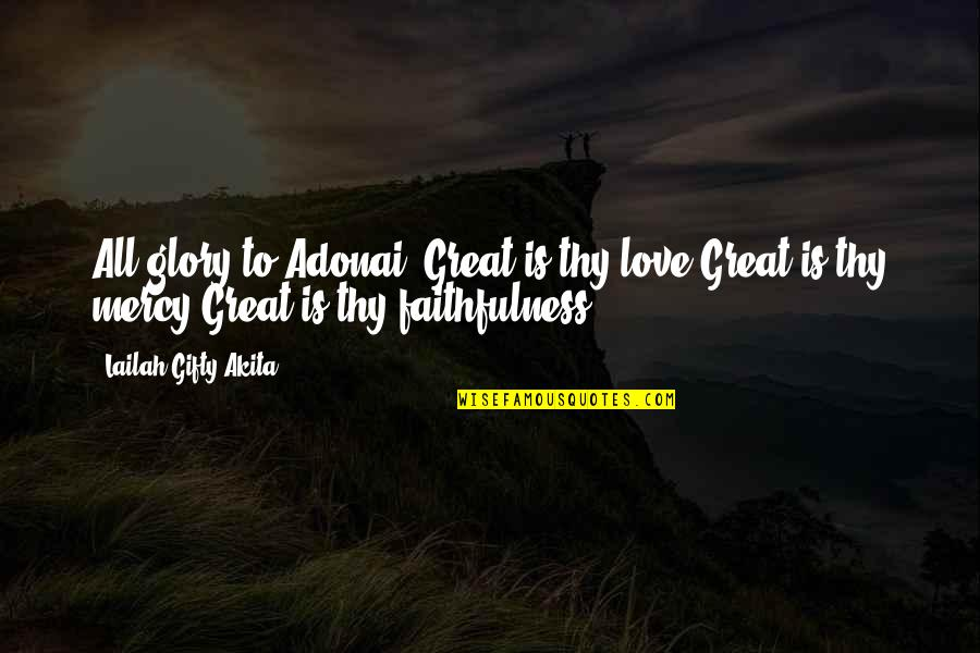 God's Love And Faithfulness Quotes By Lailah Gifty Akita: All glory to Adonai! Great is thy love.Great