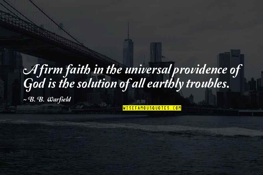 God's Providence Quotes By B. B. Warfield: A firm faith in the universal providence of
