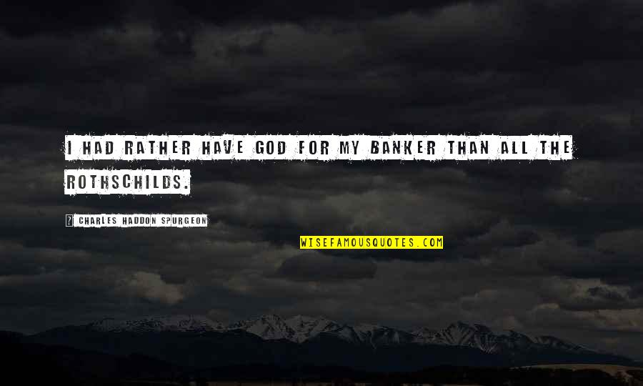 God's Providence Quotes By Charles Haddon Spurgeon: I had rather have God for my banker