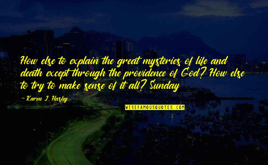 God's Providence Quotes By Karen J. Hasley: How else to explain the great mysteries of