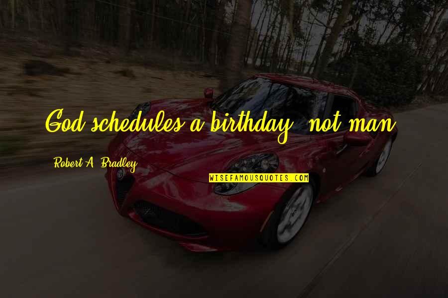 God's Providence Quotes By Robert A. Bradley: God schedules a birthday, not man.