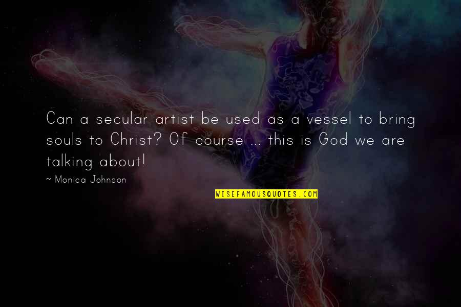 God's Vessel Quotes By Monica Johnson: Can a secular artist be used as a