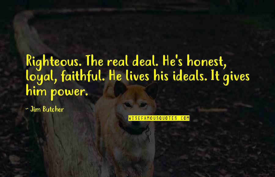 Goede Jaarboek Quotes By Jim Butcher: Righteous. The real deal. He's honest, loyal, faithful.