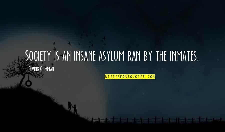 Goffman Asylum Quotes By Erving Goffman: Society is an insane asylum ran by the