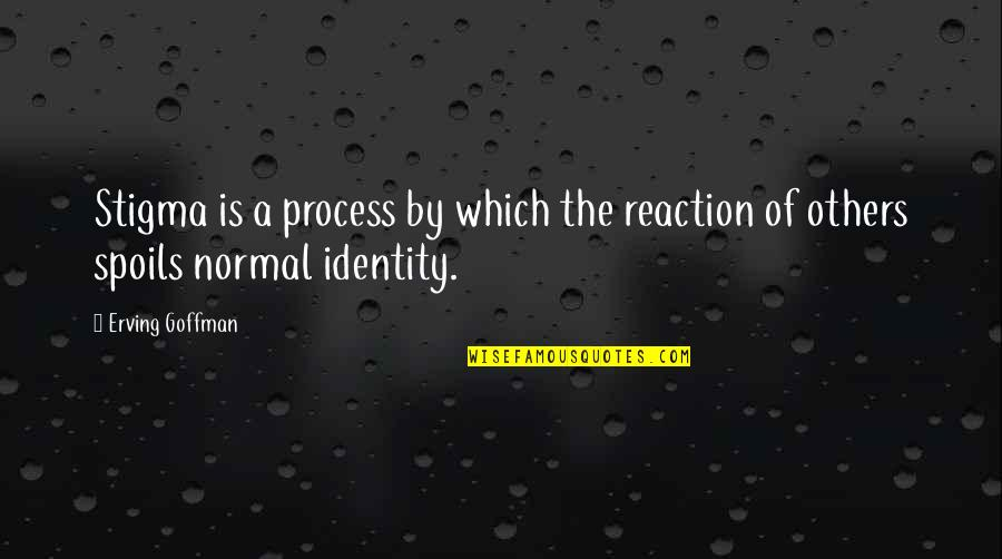 Goffman Stigma Quotes By Erving Goffman: Stigma is a process by which the reaction
