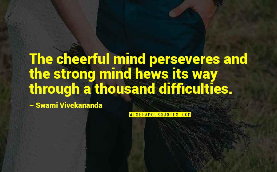 Gogos Quotes By Swami Vivekananda: The cheerful mind perseveres and the strong mind