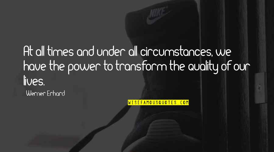 Gogos Quotes By Werner Erhard: At all times and under all circumstances, we