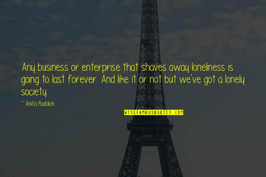 Going Away Forever Quotes By Anita Roddick: Any business or enterprise that shaves away loneliness