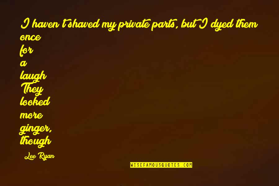 Going Away Forever Quotes By Lee Ryan: I haven't shaved my private parts, but I