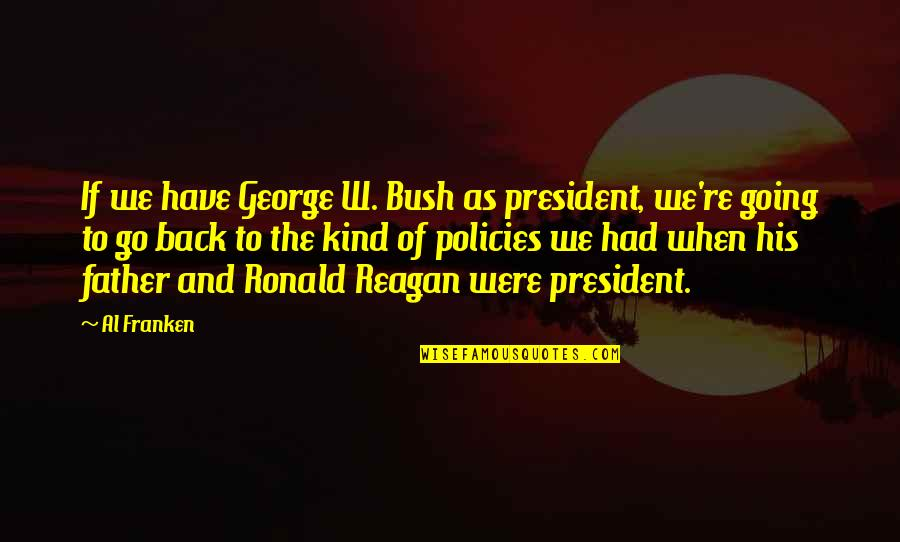 Going Back To His Ex Quotes By Al Franken: If we have George W. Bush as president,