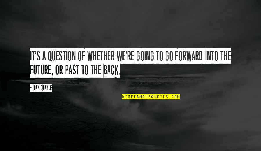 Going Back To The Past Quotes By Dan Quayle: It's a question of whether we're going to