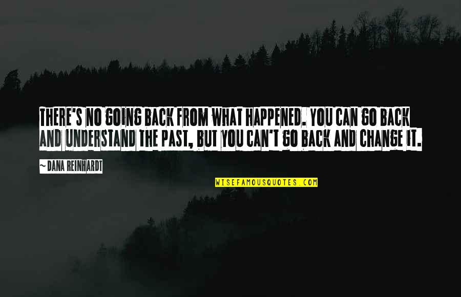 Going Back To The Past Quotes By Dana Reinhardt: There's no going back from what happened. You