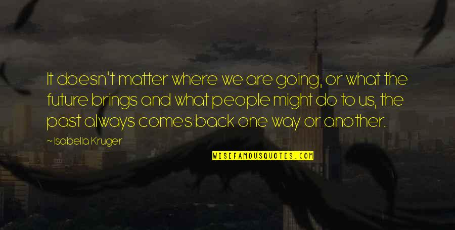 Going Back To The Past Quotes By Isabella Kruger: It doesn't matter where we are going, or