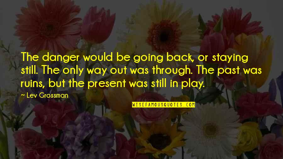 Going Back To The Past Quotes By Lev Grossman: The danger would be going back, or staying