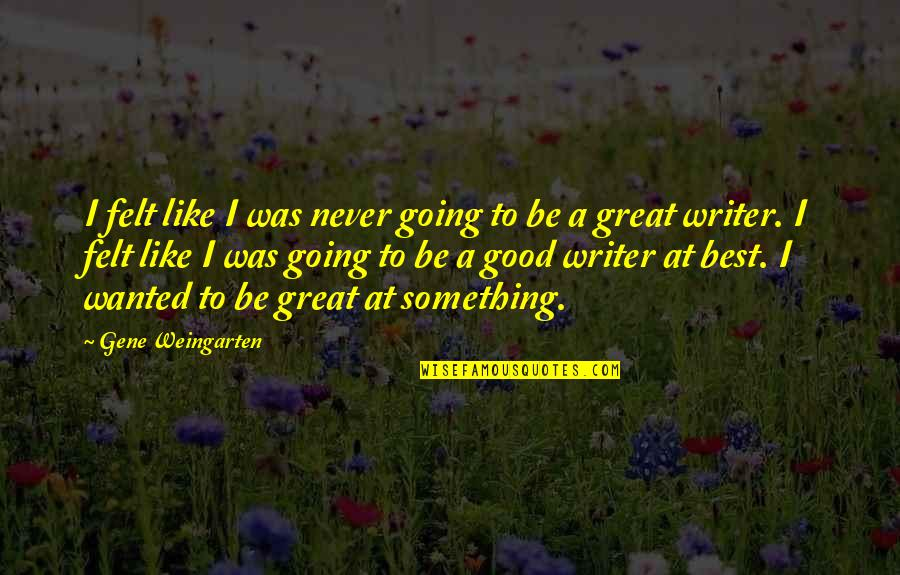 Going From Good To Great Quotes By Gene Weingarten: I felt like I was never going to