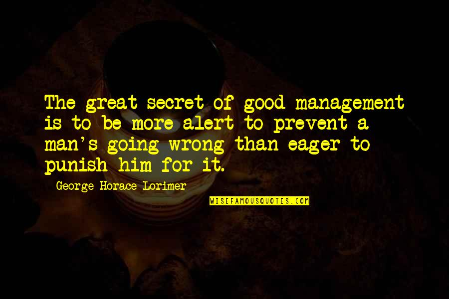 Going From Good To Great Quotes By George Horace Lorimer: The great secret of good management is to